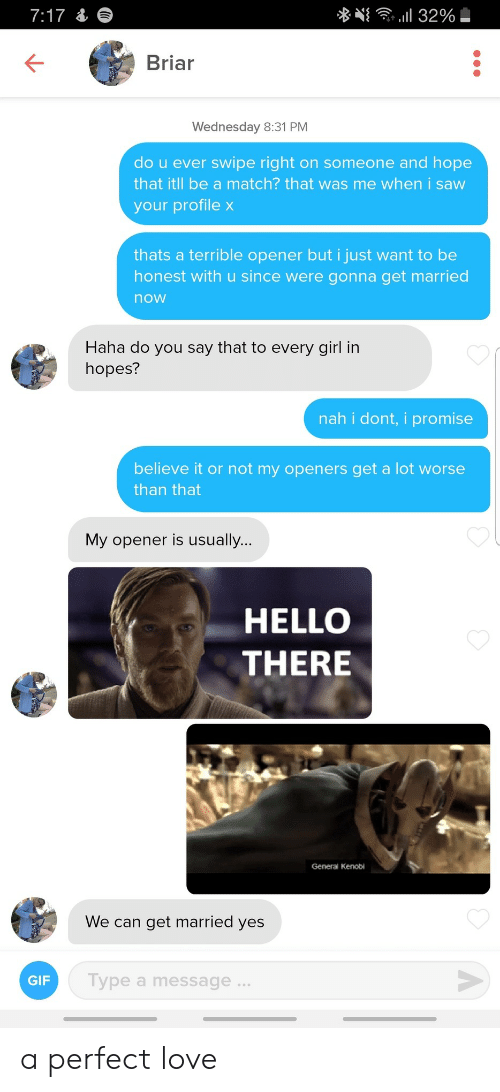 Gif, Hello, and Love: . l 32%  7:17&  Briar  Wednesday 8:31 PM  do u ever swipe right on someone and hope  that itll be a match? that was me when i saw  your profile x  thats a terrible opener but i just want to be  honest with u since were gonna get married  now  Haha do you say that to every girl in  hopes?  nah i dont, i promise  believe it or not my openers get a lot worse  than that  My opener is usually...  HELLO  THERE  General Kenobi  We can get married yes  Type a message..  GIF a perfect love
