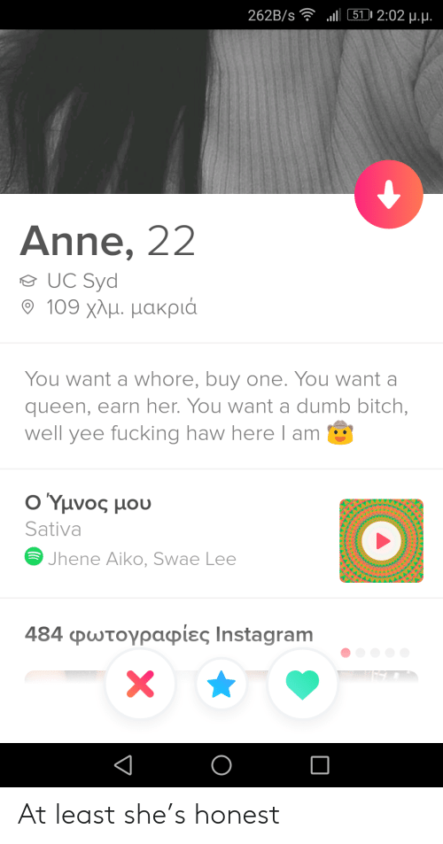 earn: l 511 2:02 u.u.  262B/s  Anne, 22  UC Syd  109 χλμ. μακριά  You want a whore, buy one. You want a  queen, earn her. You want a dumb bitch,  well yee fucking haw here l am  Ο Υμνος μου  Sativa  Jhene Aiko, Swae Lee  484 φωτογραφίες Ιnstagram  X At least she's honest