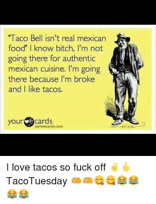 """Your E Cards: l acO Bell ISn't real mexican  food"""" I know bitch, I'm not  going there for authentic  mexican cuisine. I'm going  there because I'm broke  and I like tacos.  your  e cards  some ecards com I love tacos so fuck off ✌🖕 TacoTuesday 🌮🌮😋😋😂😂😂😂"""