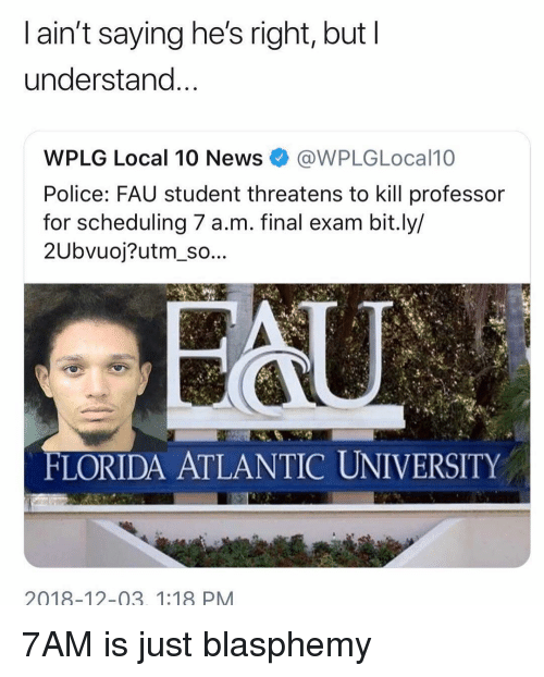 final exam: l ain't saying he's right, but I  understand  WPLG Local 10 News@WPLGLocal10  Police: FAU student threatens to kill professor  for scheduling 7 a.m. final exam bit.ly/  2Ubvuoj?utm_so...  FLORIDA ATLANTIC UNIVERSITY  2018-12-03. 1:18 PM 7AM is just blasphemy
