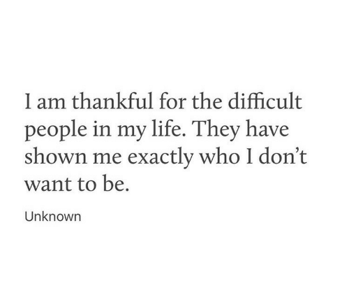 Life, Who, and Unknown: l am thankful for the difficult  people in my life. They have  shown me exactly who I don't  want to be.  Unknown