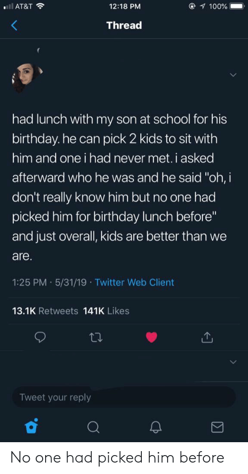 "Birthday, School, and Twitter: l AT&T  @ 100%  12:18 PM  Thread  had lunch with my son at school for his  birthday. he can pick 2 kids to sit with  him and one i had never met. i asked  afterward who he was and he said ""oh, i  don't really know him but no one had  picked him for birthday lunch before""  and just overall, kids are better than we  are.  1:25 PM 5/31/19 Twitter Web Client  13.1K Retweets 141K Likes  Tweet your reply  Σ  CP No one had picked him before"