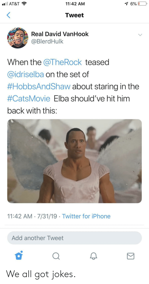 The Rock: l AT&T  11:42 AM  7 6%  Tweet  Real David VanHook  @BlerdHulk  RA  When the @The Rock teased  @idriselba on the set of  #HobbsAndShaw about staring in the  #CatsMovie Elba should've hit him  back with this:  11:42 AM 7/31/19 Twitter for iPhone  Add another Tweet We all got jokes.