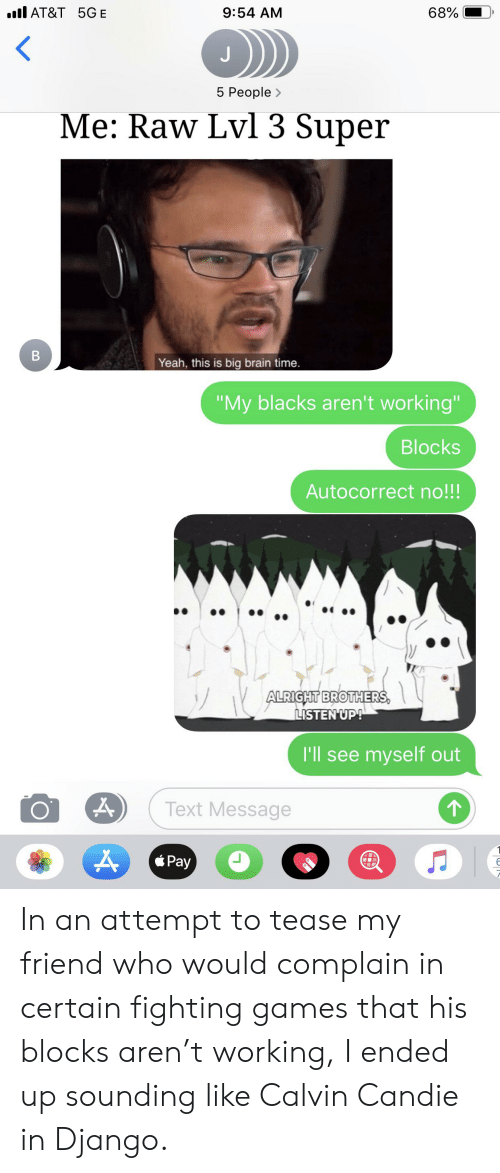 """Autocorrect, Django, and Yeah: l AT&T 5GE  68%  9:54 AM  5 People>  Me: Raw Lvl 3 Super  B  Yeah, this is big brain time.  """"My blacks aren't working""""  Blocks  Autocorrect no!!!  ALRIGHT BROTHERS  LISTEN UP!  I'll see myself out  Text Message  Pay In an attempt to tease my friend who would complain in certain fighting games that his blocks aren't working, I ended up sounding like Calvin Candie in Django."""