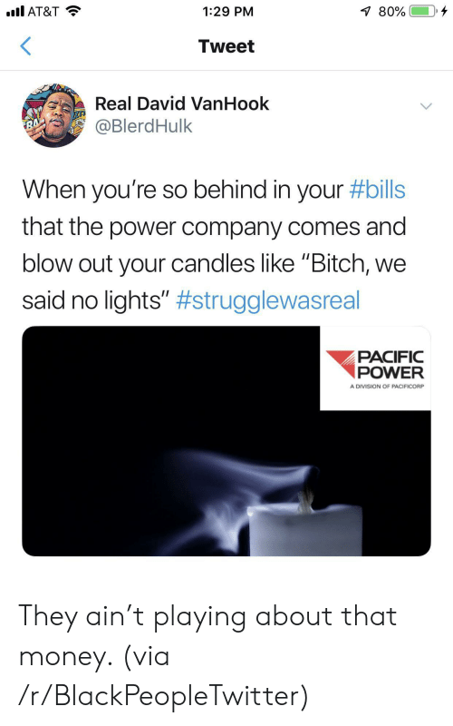 """blow out: .l AT&T  80%  1:29 PM  Tweet  Real David VanHook  @BlerdHulk  RA  When you're so behind in your #bills  that the power company comes and  blow out your candles like """"Bitch,  said no lights"""" #strugglewasreal  PACIFIC  POWER  A DIVISION OF PACIFICORP They ain't playing about that money. (via /r/BlackPeopleTwitter)"""