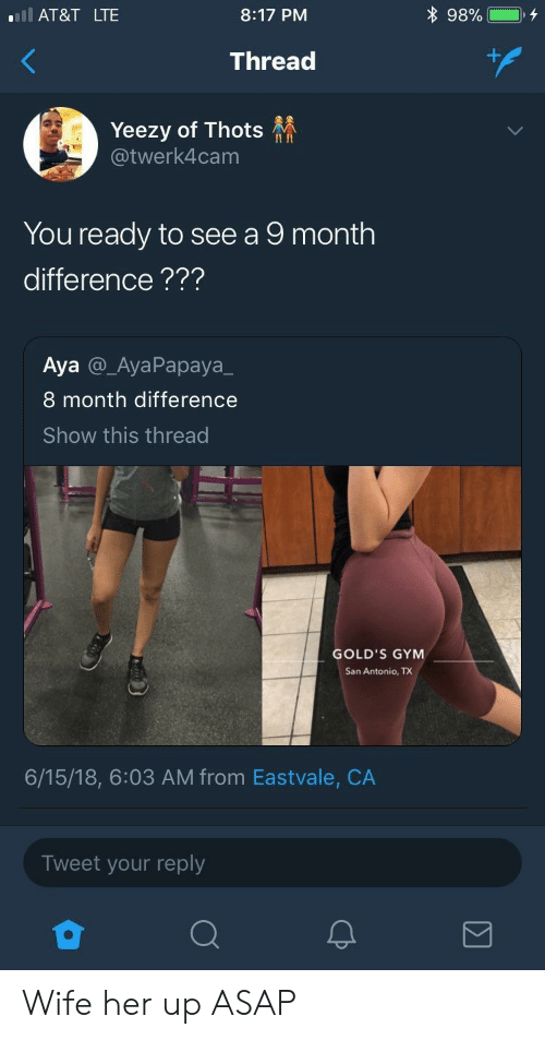 Gym, Yeezy, and Gold's Gym: l AT&T LTE  8:17 PM  Thread  Yeezy of Thots  @twerk4cam  II In  You ready to see a 9 month  difference???  Aya @_AyaPapaya_  8 month difference  Show this thread  GOLD'S GYM  San Antonio, TX  6/15/18, 6:03 AM from Eastvale, CA  Tweet your reply Wife her up ASAP