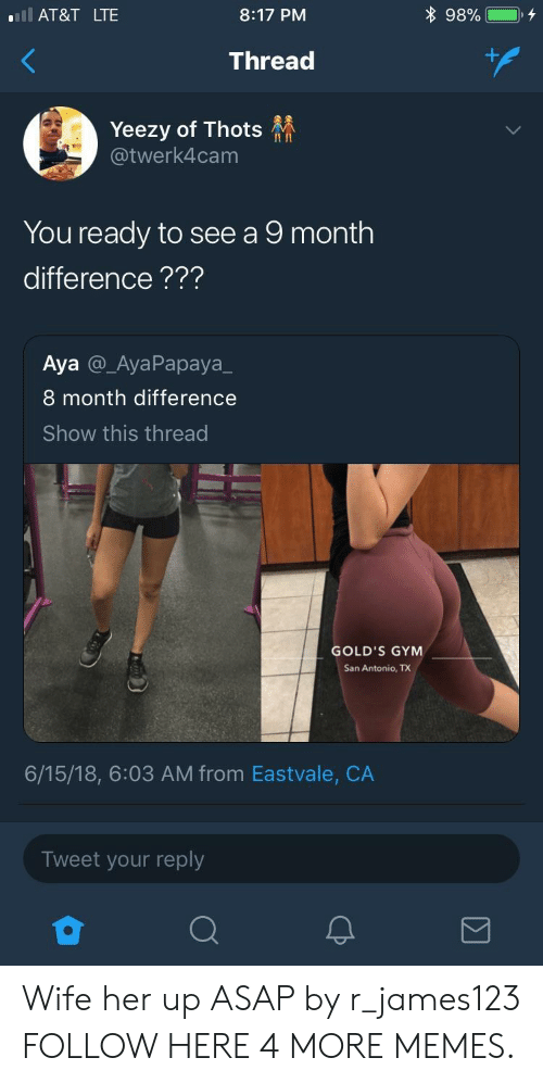 Dank, Gym, and Memes: l AT&T LTE  8:17 PM  Thread  Yeezy of Thots  @twerk4cam  II In  You ready to see a 9 month  difference???  Aya @_AyaPapaya_  8 month difference  Show this thread  GOLD'S GYM  San Antonio, TX  6/15/18, 6:03 AM from Eastvale, CA  Tweet your reply Wife her up ASAP by r_james123 FOLLOW HERE 4 MORE MEMES.