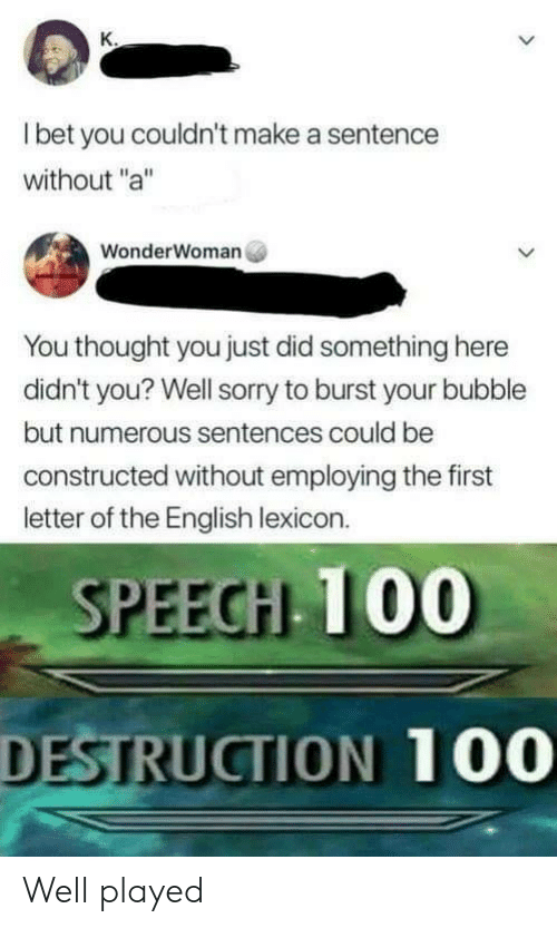 """Sorry, English, and Thought: l bet you couldn't make a sentence  without """"a""""  WonderWoman  You thought you just did something here  didn't you? Well sorry to burst your bubble  but numerous sentences could be  constructed without employing the first  letter of the English lexicon.  SPEECH 100  DESTRUCTION 100 Well played"""