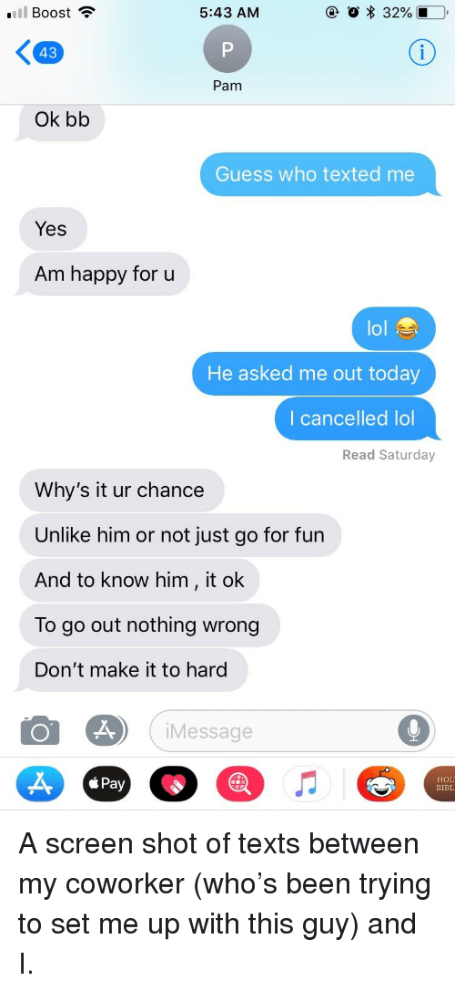 Lol, Boost, and Guess: l Boost ?  5:43 AM  43  Pam  Ok bb  Guess who texted me  Yes  Am happy for u  lol  He asked me out today  I cancelled lol  Read Saturday  Why's it ur chance  Unlike him or not just go for fun  And to know him, it ok  To go out nothing wrong  Don't make it to hard  Message  Pay  HOL  BIBL