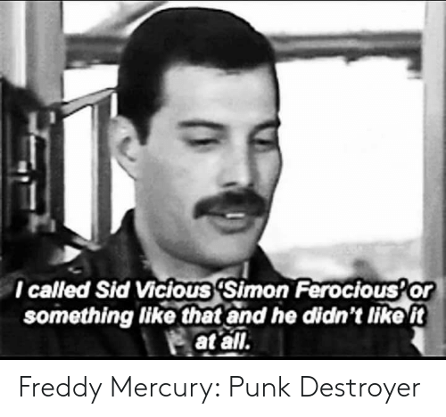 freddy: l called Sid Vicious 'Simon Ferocious Or  something like that and he didn't tike t  at all. Freddy Mercury: Punk Destroyer