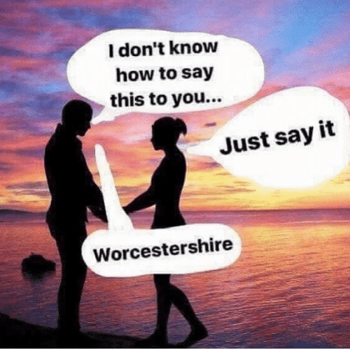 Just Say It: l don't know  how to say  this to you...  Just say it  Worcestershire