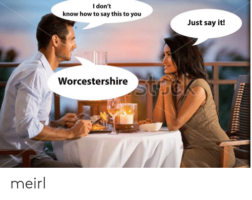 Just Say It: l don't  know how to say this to you  Just say it!  Worcestershire meirl