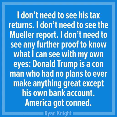 America, Donald Trump, and Bank: l don't need to see his tax  returns. I don't need to see the  Mueller report. I don't need to  see any further proof to know  what I can see with my own  eyes: Donald Trump is a con  man who had no plans to ever  make anything great except  his own bank account.  America got conned.  Ryan Knight