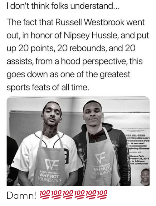 A Hood: l don't think folks understand...  The fact that Russell Westbrook went  out, in honor of Nipsey Hussle, and put  up 20 points, 20 rebounds, and 20  assists, from a hood perspective, this  goes down as one of the greatest  sports feats of all time  DA ALL-STAR  giving Dinner  Owens Park  21, 2016  to 6:00 pm.  WYN  WHY NOT Damn! 💯💯💯💯💯💯