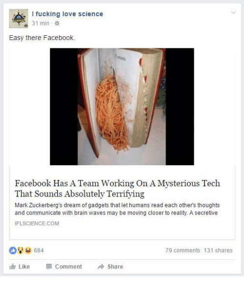Easy There: l fucking love science  31 min  Easy there Facebook.  Facebook Has A Team Working On A Mysterious Tech  That Sounds Absolutely Terrifying  Mark Zuckerberg's dream of gadgets that let humans read each other's thoughts  and communicate with brain waves may be moving closer to reality. A secretive  IFLSCIENCE.COM  684  79 comments 131 shares  Like  Comment  Share