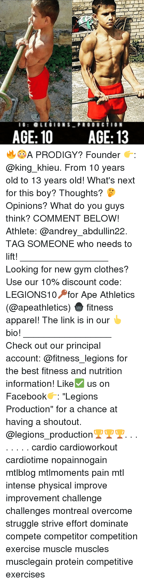 """physicality: l G  LEGION S  PRO DU CTION  AGE: 10 AGE: 13 🔥😳A PRODIGY? Founder 👉: @king_khieu. From 10 years old to 13 years old! What's next for this boy? Thoughts? 🤔Opinions? What do you guys think? COMMENT BELOW! Athlete: @andrey_abdullin22. TAG SOMEONE who needs to lift! _________________ Looking for new gym clothes? Use our 10% discount code: LEGIONS10🔑for Ape Athletics (@apeathletics) 🦍 fitness apparel! The link is in our 👆 bio! _________________ Check out our principal account: @fitness_legions for the best fitness and nutrition information! Like✅ us on Facebook👉: """"Legions Production"""" for a chance at having a shoutout. @legions_production🏆🏆🏆. . . . . . . . cardio cardioworkout cardiotime nopainnogain mtlblog mtlmoments pain mtl intense physical improve improvement challenge challenges montreal overcome struggle strive effort dominate compete competitor competition exercise muscle muscles musclegain protein competitive exercises"""