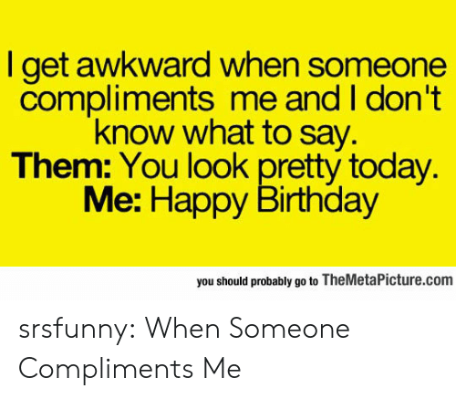 I Dont Know What To Say: l get awkward when someone  compliments me and I don't  know what to say.  Them: You look pretty today.  Me: Happy Birthday  you should probably go to TheMetaPicture.com srsfunny:  When Someone Compliments Me