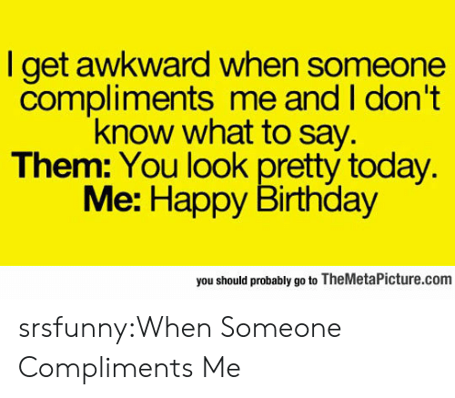 I Dont Know What To Say: l get awkward when someone  compliments me and I don't  know what to say.  Them: You look pretty today.  Me: Happy Birthday  you should probably go to TheMetaPicture.com srsfunny:When Someone Compliments Me