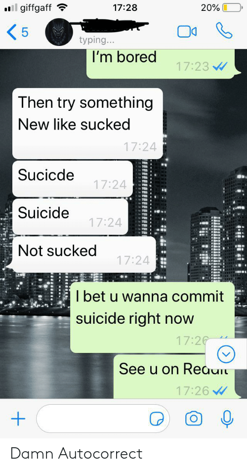 Autocorrect, Bored, and Facepalm: l giffgaff  20%  17:28  5  typing...  I'm bored  17:23  Then try something  New like sucked  17:24  Sucicde  17:24  Suicide  17:24  Not sucked  17:24  I bet u wanna commit  suicide right now  17:26  See u on Reaui  17:26 Damn Autocorrect