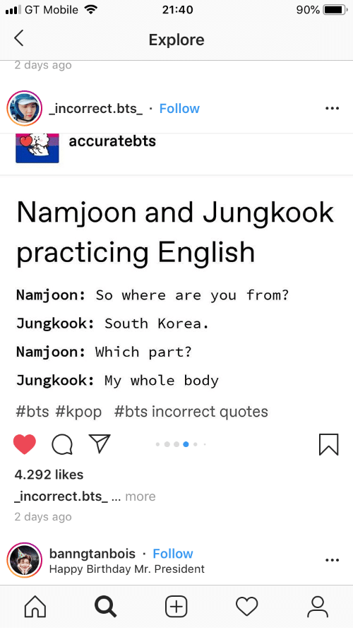 Birthday, Happy Birthday, and Happy: l GT Mobile  21:40  90%  Explore  2 days ago  incorrect.bts_ Follow  accuratebts  Namjoon and Jungkook  practicing English  Namjoon: So where are you from?  Jungkook: South Korea  Namjoon: Which part?  Jungkook: My whole body  #bts #kpop #bts incorrect quotes  4.292 likes  incorrect.bts_ ... more  2 days ago  banngtanbois Follow  Happy Birthday Mr. President