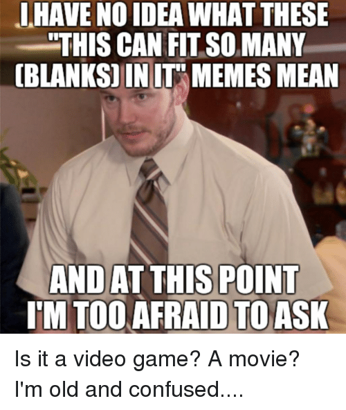 "Confused, Memes, and Game: L HAVE NO IDEA WHAT THESE  ""THIS CAN FIT SO MANY  BLANKS) INI MEMES MEAN  AND AT THIS POINT  IM TOO AFRAID TO ASK Is it a video game? A movie? I'm old and confused...."