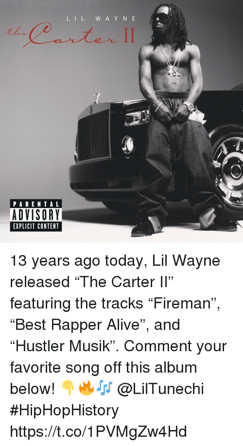 """Alive, Lil Wayne, and Parental Advisory: L IL W A Y N E  PARENTAL  ADVISORY  EXPLICIT CONTENT 13 years ago today, Lil Wayne released """"The Carter II"""" featuring the tracks """"Fireman"""", """"Best Rapper Alive"""", and """"Hustler Musik"""". Comment your favorite song off this album below! 👇🔥🎶 @LilTunechi #HipHopHistory https://t.co/1PVMgZw4Hd"""