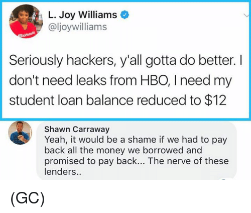 Joyful: L. Joy Williams  @ljoywilliams  Seriously hackers, y'all gotta do better. I  don't need leaks from HBO, I need my  student loan balance reduced to $12  Shawn Carraway  Yeah, it would be a shame if we had to pay  back all the money we borrowed and  promised to pay back... The nerve of these  lenders.. (GC)