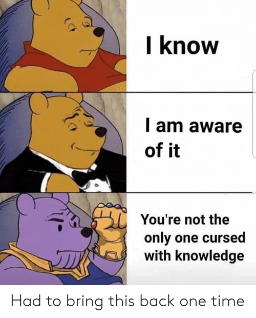 Time, Dank Memes, and Knowledge: l know  l am aware  of it  You're not the  only one cursed  with knowledge Had to bring this back one time