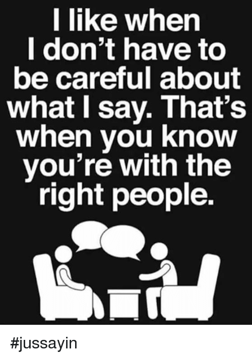Jussayin: l like when  I don't have to  be careful about  what I say. That's  when vou know  you're with the  right people. #jussayin