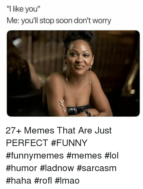 "Funny, Lmao, and Lol: ""l like you""  Me: you'll stop soon don't worry 27+ Memes That Are Just PERFECT #FUNNY #funnymemes #memes #lol #humor #ladnow #sarcasm #haha #rofl #lmao"