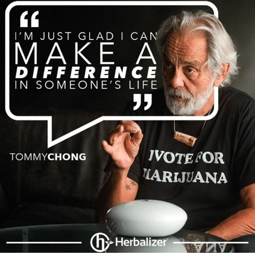 Tommy Chong: l' M JUST GLAD I CAN  MAKE A  DIFFERENCE  IN SOMEONE'S LIFE  IVOTEFOR  TOMMY CHONG  LARIJUANA  Herbalizer