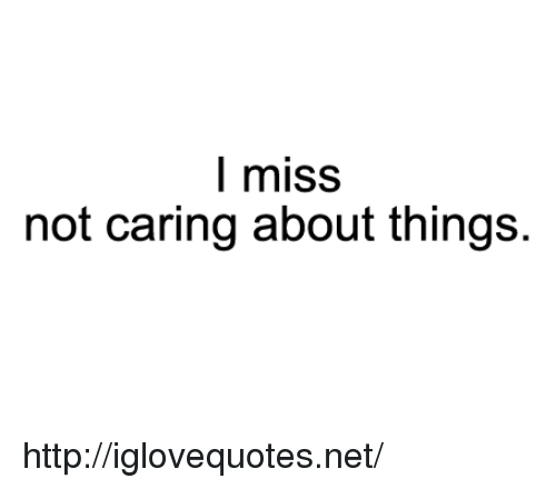 Http, Net, and Miss: l miss  not caring about things. http://iglovequotes.net/