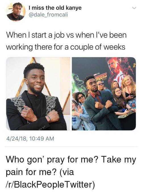Blackpeopletwitter, Kanye, and Old: l miss the old kanye  @dale_fromcali  When I start a job vs when l've been  working there for a couple of weeks  4/24/18, 10:49 ANM <p>Who gon' pray for me? Take my pain for me? (via /r/BlackPeopleTwitter)</p>