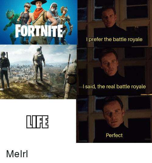 Life, The Real, and MeIRL: l prefer the battle royale  l said, the real battle royale  LIFE  Perfect MeIrl