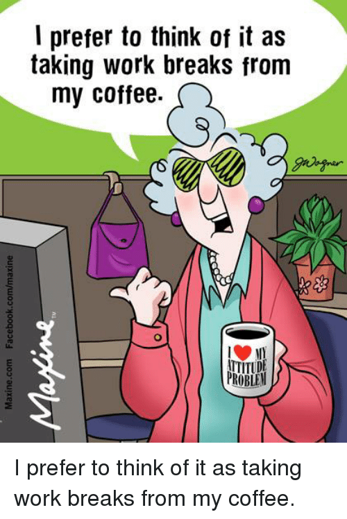 I Prefered: l prefer to think of it as  taking work breaks from  my coffee.  TITUDE  PROBLEW I prefer to think of it as taking work breaks from my coffee.