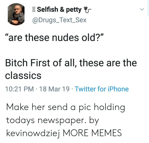 "Bitch, Dank, and Drugs: l Selfish & petty  @Drugs_Text_Sex  ""are these nudes old?""  Bitch First of all, these are the  classiCS  10:21 PM 18 Mar 19 Twitter for iPhone Make her send a pic holding todays newspaper. by kevinowdziej MORE MEMES"