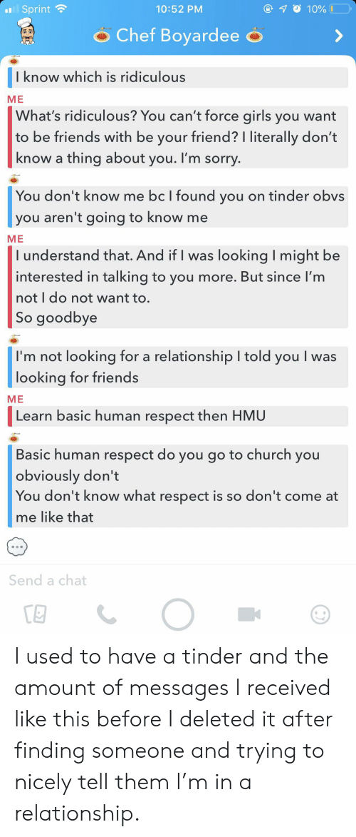 Church, Friends, and Girls: l Sprint  10%  10:52 PM  Chef Boyardee  I know which is ridiculous  ME  What's ridiculous? You can't force girls you want  |to be friends with be your friend? I literally don't  know a thing about you. I'm sorry.  You don't know me bc I found you on tinder obvs  you aren't going to know me  ME  I understand that. And if I was looking I might be  interested in talking to you more. But since I'm  not I do not want to.  So goodbye  I'm not looking for a relationship I told you I was  looking for friends  ME  Learn basic human respect then HMU  Basic human respect do you go to church you  obviously don't  You don't know what respect is so don't come at  me like that  Send a chat I used to have a tinder and the amount of messages I received like this before I deleted it after finding someone and trying to nicely tell them I'm in a relationship.