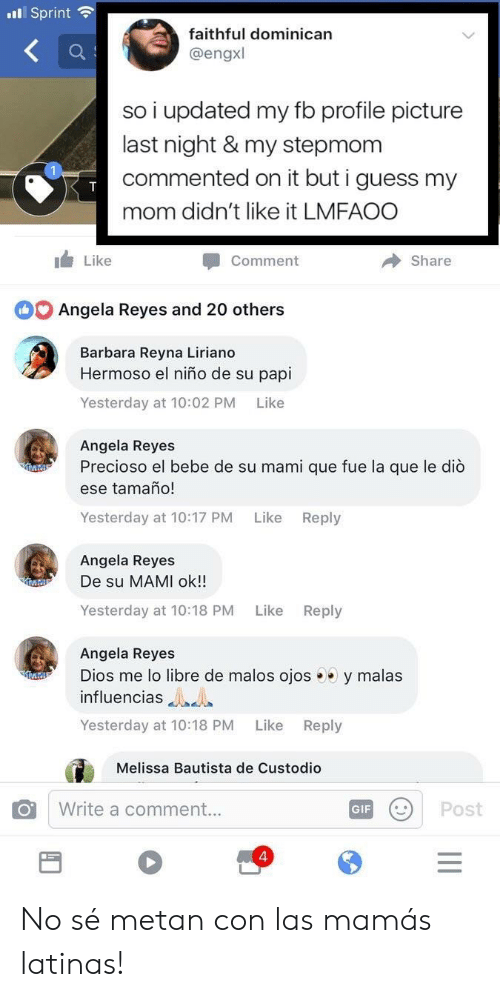 Bebe, El Nino, and Guess: l Sprint  faithful dominican  @engxl  so i updated my fb profile picture  last night & my stepmom  commented on it but i guess my  mom didn't like it LMFAOO  Like  Comment  Share  Angela Reyes and 20 others  Barbara Reyna Liriano  Hermoso el niño de su papi  Yesterday at 10:02 PM Like  Angela Reyes  Precioso el bebe de su mami que fue la que le diò  ese tamaño!  Yesterday at 10:17 PM  Like  Reply  Angela Reyes  De su MAMI ok!!  Yesterday at 10:18 PM  Like  Reply  Angela Reyes  Dios me lo libre de malos ojos y malas  influencias  Yesterday at 10:18 PM Like Reply  Melissa Bautista de Custodio  Write a comment...  GFPost  4 No sé metan con las mamás latinas!