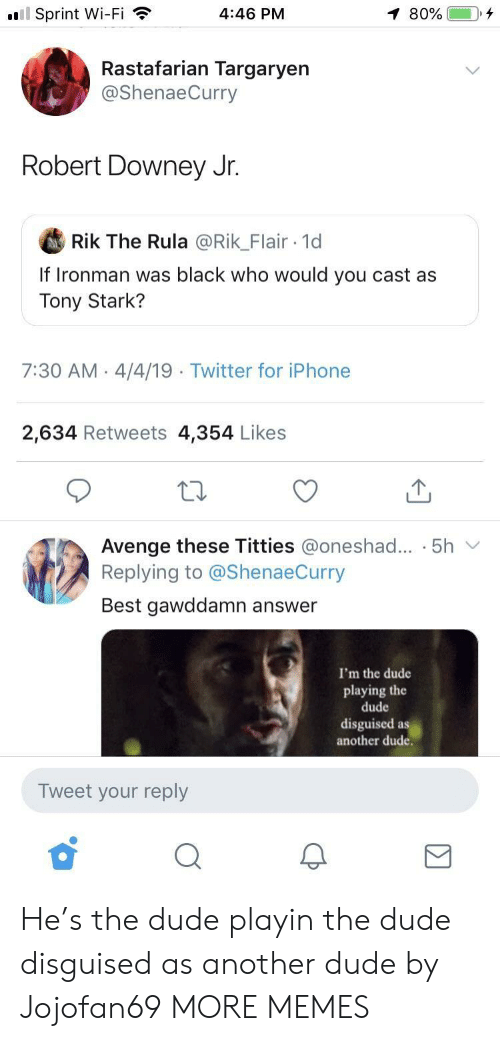 Downey: l Sprint Wi-Fi  4:46 PM  Rastafarian Targaryen  @ShenaeCurry  Robert Downey Jr.  Rik The Rula @Rik_Flair 1d  If Ironman was black who would you cast as  Tony Stark?  7:30 AM 4/4/19  Twitter for iPhone  2,634 Retweets 4,354 Likes  Avenge these Titties @oneshad... . 5h v  Replying to @ShenaeCurry  Best gawddamn answer  I'm the dude  playing the  dude  disguised as  another dude.  Tweet your reply He's the dude playin the dude disguised as another dude by Jojofan69 MORE MEMES