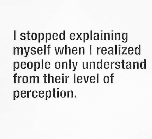 Perception: l stopped explaining  myself when I realized  people only understand  from their level of  perception.
