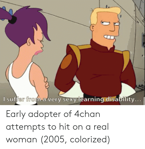 A Real Woman: l suffer froft-a very sexyirearning disability.  m-a very sexy Tearning Early adopter of 4chan attempts to hit on a real woman (2005, colorized)