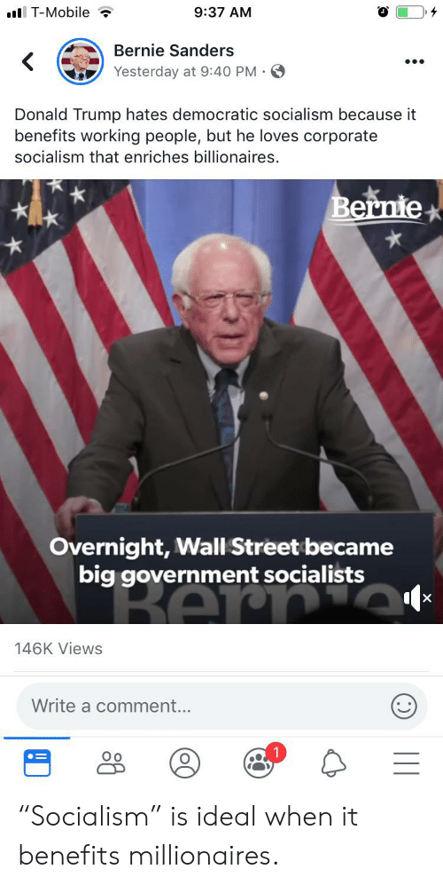 "Bernie Sanders, Donald Trump, and T-Mobile: .l T-Mobile  9:37 AM  Bernie Sanders  Yesterday at 9:40 PM  Donald Trump hates democratic socialism because it  benefits working people, but he loves corporate  socialism that enriches billionaires.  Bernie  Overnight, Wall Street became  big government socialists  BAr  X  146K Views  Write a comment... ""Socialism"" is ideal when it benefits millionaires."
