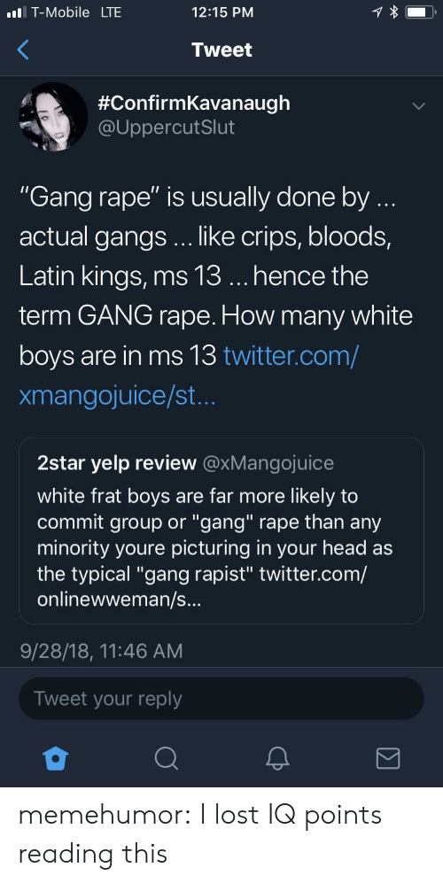 "Bloods: l T-Mobile LTE  12:15 PNM  Tweet  #ConfirmKavanaugh  @UppercutSlut  ""Gang rape"" is usually done by  actual gangs .. like crips, bloods,  Latin kings, ms 13... hence the  term GANG rape. How many white  boys are in ms 13 twitter.com/  xmangojuice/st  2star yelp review @xMangojuice  white frat boys are far more likely to  commit group or ""gang"" rape than any  minority youre picturing in your head as  the typical ""gang rapist"" twitter.com/  onlinewweman/s  9/28/18, 11:46 AM  Tweet your reply memehumor:  I lost IQ points reading this"