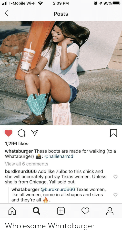 Boots: ..l T-Mobile Wi-Fi  195%  2:09 PM  Posts  Beautil  1,296 likes  whataburger These boots are made for walking (to a  Whataburger)  : @hallieharrod  View all 6 comments  burdknurd666 Add like 75lbs to this chick and  she will accurately portray Texas women. Unless  she is from Chicago. Yall sold out.  whataburger @burdknurd666 Texas women,  like all women, come in all shapes and sizes  and they're all Wholesome Whataburger