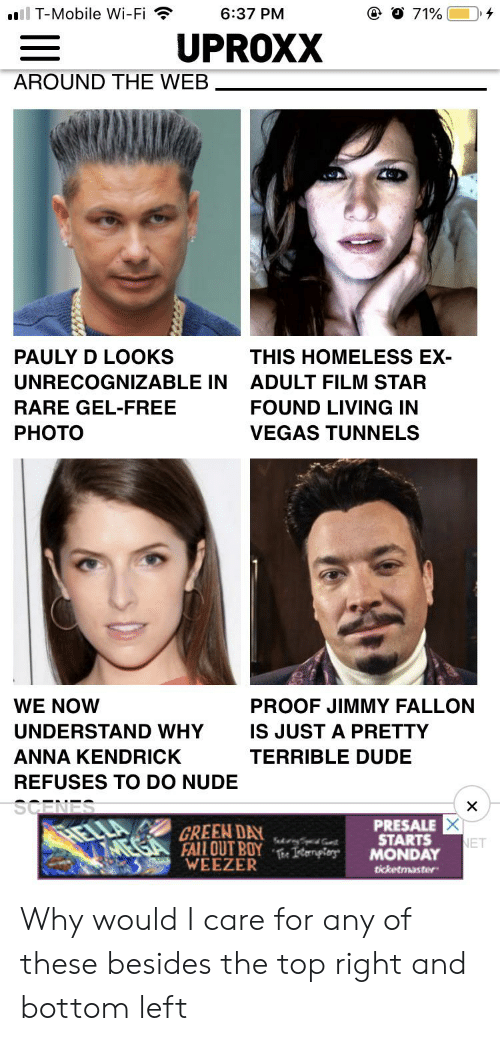 anna kendrick: l T-Mobile Wi-Fi  @ O 71 %  6:37 PM  UPROXX  AROUND THE WEB  PAULY D LOOKS  THIS HOMELESS EX-  UNRECOGNIZABLE IN  ADULT FILM STAR  RARE GEL-FREE  FOUND LIVING IN  PHOTO  VEGAS TUNNELS  WE NOW  PROOF JIMMY FALLON  UNDERSTAND WHY  IS JUST A PRETTY  ANNA KENDRICK  TERRIBLE DUDE  REFUSES TO DO NUDE  SCENES  X  PRESALE  STARTS  MONDAY  GREEN DAY  SakrnyS  NET  FALLOUT BOYe Isternpiers Why would I care for any of these besides the top right and bottom left