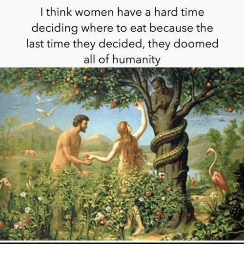 Time, Women, and Humanity: l think women have a hard time  deciding where to eat because the  last time they decided, they doomed  all of humanity
