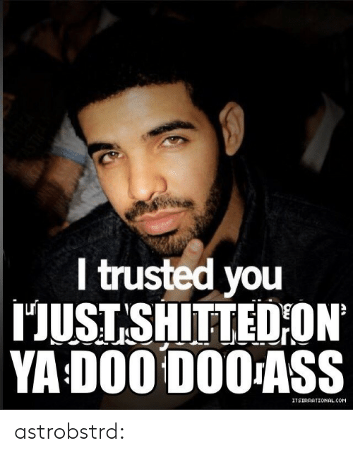 Trusted You: l trusted you  HUST SHITTEDİON.  YA D00 D00ASS astrobstrd: