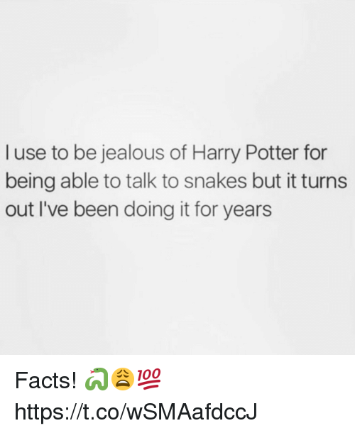 Facts, Harry Potter, and Jealous: l use to be jealous of Harry Potter for  being able to talk to snakes but it turns  out I've been doing it for years Facts! 🐍😩💯 https://t.co/wSMAafdccJ