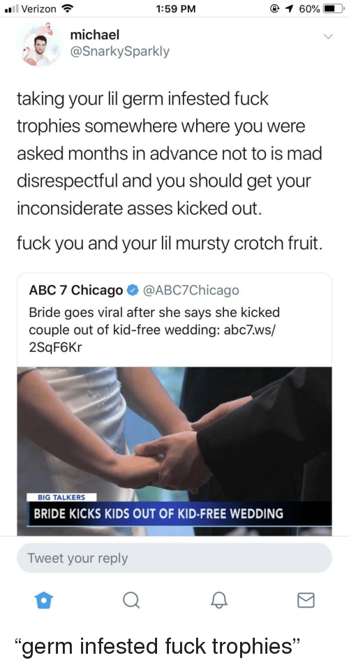 "trophies: l Verizon  1:59 PM  (  60%  michael  @SnarkySparkly  taking your lil germ infested fuck  trophies somewhere where you were  asked months in advance not to is mad  disrespectful and you should get your  inconsiderate asses kicked out  fuck you and your lil mursty crotch fruit  ABC 7 Chicago ^ @ABC7Chicago  Bride goes viral after she says she kicked  couple out of kid-free wedding: abc7.ws/  2SqF6Kr  BIG TALKERS  BRIDE KICKS KIDS OUT OF KID-FREE WEDDING  Tweet your reply ""germ infested fuck trophies"""