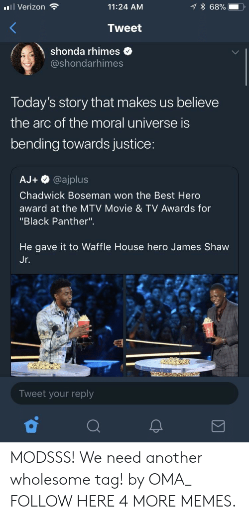 """Waffle House: l Verizon  11:24 AM  68%.  Tweet  shonda rhimes  @shondarhimes  Today's story that makes us believe  the arc of the moral universe is  bending towards justice:  AJ+ @ajplus  Chadwick Boseman won the Best Herd  award at the MTV Movie & TV Awards for  """"Black Panther"""".  He gave it to Waffle House hero James Shaw  Jr  Tweet your reply MODSSS! We need another wholesome tag! by OMA_ FOLLOW HERE 4 MORE MEMES."""
